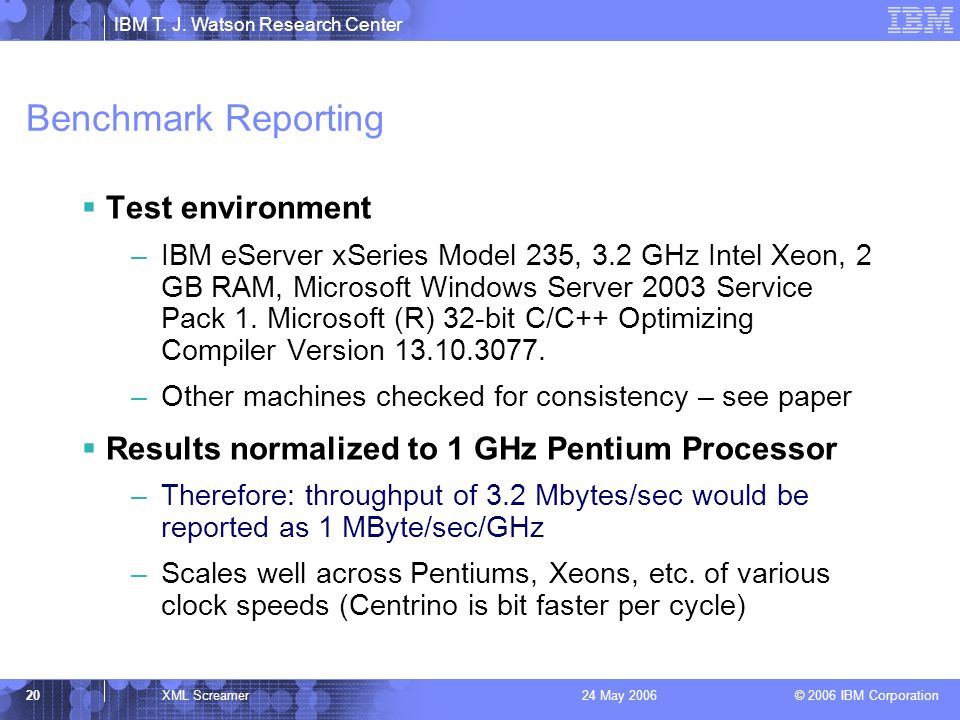 IBM T. J. Watson Research Center © 2006 IBM Corporation 20XML Screamer24 May 2006 Benchmark Reporting Test environment –IBM eServer xSeries Model 235,