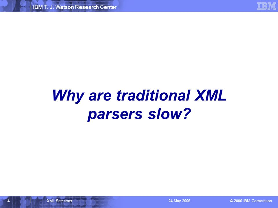 IBM T. J. Watson Research Center © 2006 IBM Corporation 4XML Screamer24 May 2006 Why are traditional XML parsers slow?