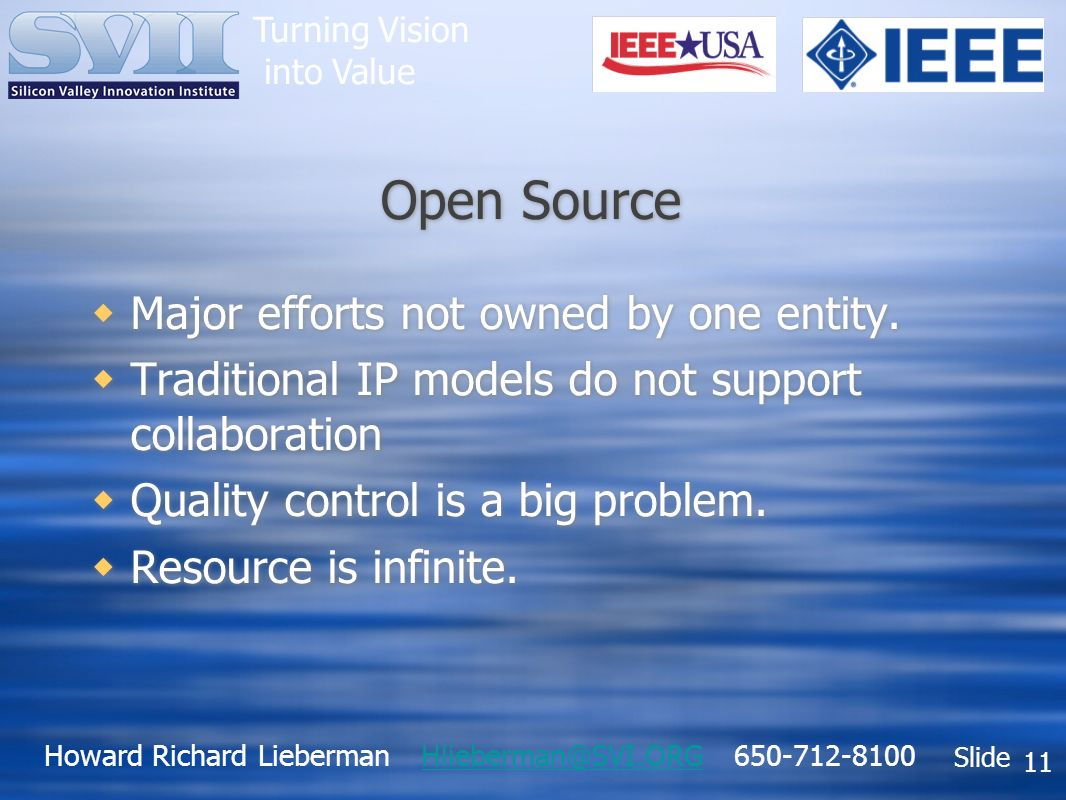 Howard Richard Lieberman Hlieberman@SVI.ORG 650-712-8100Hlieberman@SVI.ORG Slide Turning Vision into Value 11 Open Source Major efforts not owned by one entity.