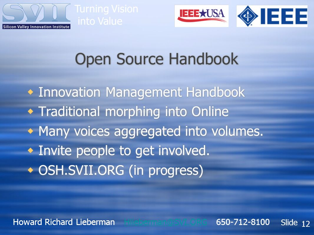 Howard Richard Lieberman Hlieberman@SVI.ORG 650-712-8100Hlieberman@SVI.ORG Slide Turning Vision into Value 12 Open Source Handbook Innovation Management Handbook Traditional morphing into Online Many voices aggregated into volumes.