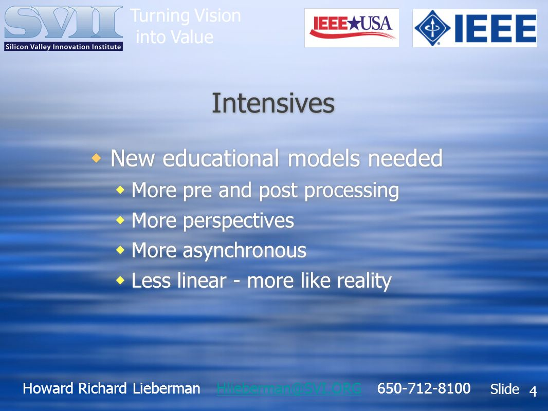 Howard Richard Lieberman Hlieberman@SVI.ORG 650-712-8100Hlieberman@SVI.ORG Slide Turning Vision into Value 4 Intensives New educational models needed More pre and post processing More perspectives More asynchronous Less linear - more like reality New educational models needed More pre and post processing More perspectives More asynchronous Less linear - more like reality
