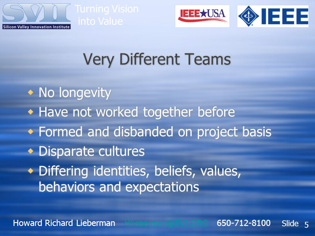 Howard Richard Lieberman Hlieberman@SVI.ORG 650-712-8100Hlieberman@SVI.ORG Slide Turning Vision into Value 5 Very Different Teams No longevity Have not worked together before Formed and disbanded on project basis Disparate cultures Differing identities, beliefs, values, behaviors and expectations No longevity Have not worked together before Formed and disbanded on project basis Disparate cultures Differing identities, beliefs, values, behaviors and expectations