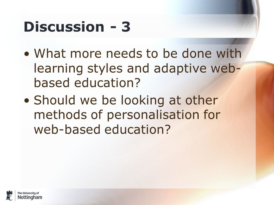 Discussion - 3 What more needs to be done with learning styles and adaptive web- based education? Should we be looking at other methods of personalisa