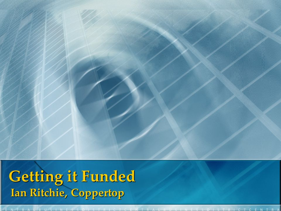 Getting it Funded Ian Ritchie, Coppertop