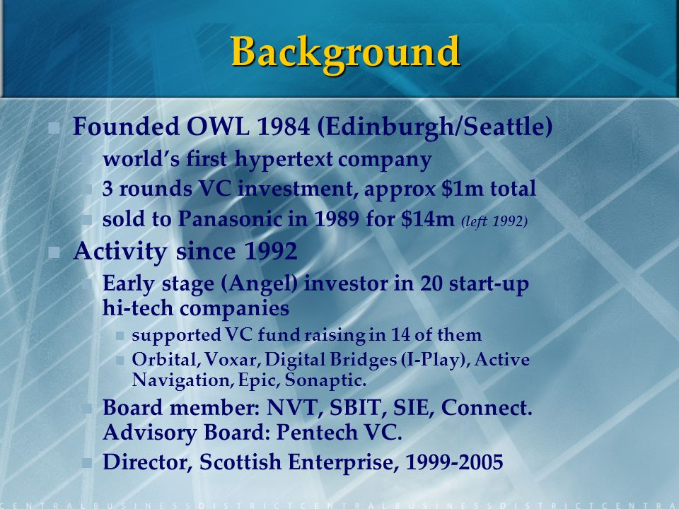 Background Founded OWL 1984 (Edinburgh/Seattle) worlds first hypertext company 3 rounds VC investment, approx $1m total sold to Panasonic in 1989 for $14m (left 1992) Activity since 1992 Early stage (Angel) investor in 20 start-up hi-tech companies supported VC fund raising in 14 of them Orbital, Voxar, Digital Bridges (I-Play), Active Navigation, Epic, Sonaptic.
