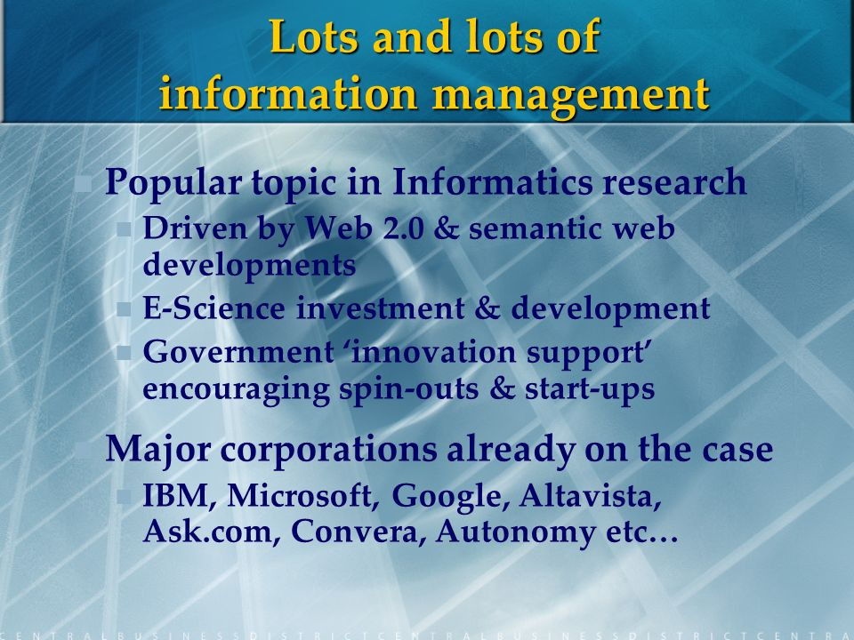 Lots and lots of information management Popular topic in Informatics research Driven by Web 2.0 & semantic web developments E-Science investment & development Government innovation support encouraging spin-outs & start-ups Major corporations already on the case IBM, Microsoft, Google, Altavista, Ask.com, Convera, Autonomy etc…