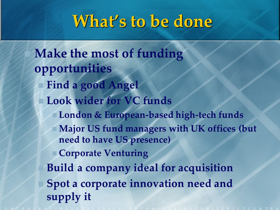 Whats to be done Make the most of funding opportunities Find a good Angel Look wider for VC funds London & European-based high-tech funds Major US fund managers with UK offices (but need to have US presence) Corporate Venturing Build a company ideal for acquisition Spot a corporate innovation need and supply it
