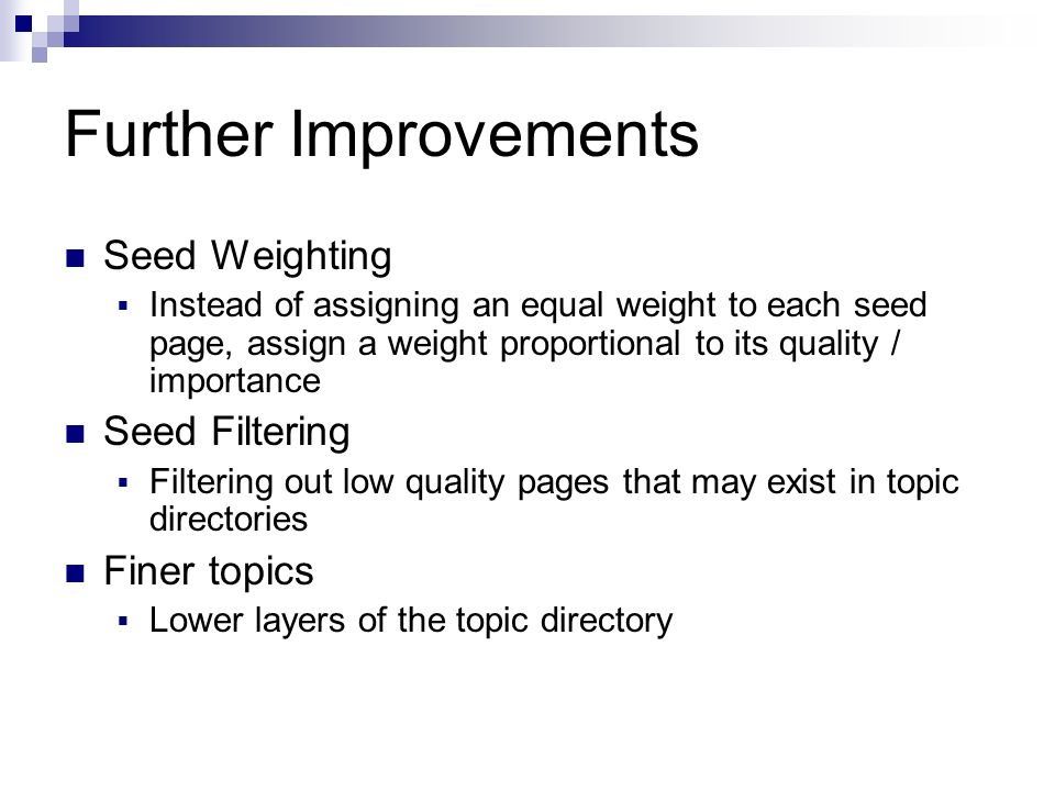 Further Improvements Seed Weighting Instead of assigning an equal weight to each seed page, assign a weight proportional to its quality / importance Seed Filtering Filtering out low quality pages that may exist in topic directories Finer topics Lower layers of the topic directory