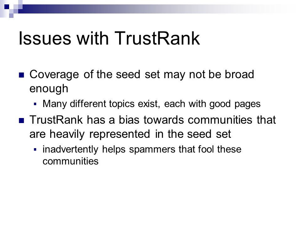 Issues with TrustRank Coverage of the seed set may not be broad enough Many different topics exist, each with good pages TrustRank has a bias towards communities that are heavily represented in the seed set inadvertently helps spammers that fool these communities