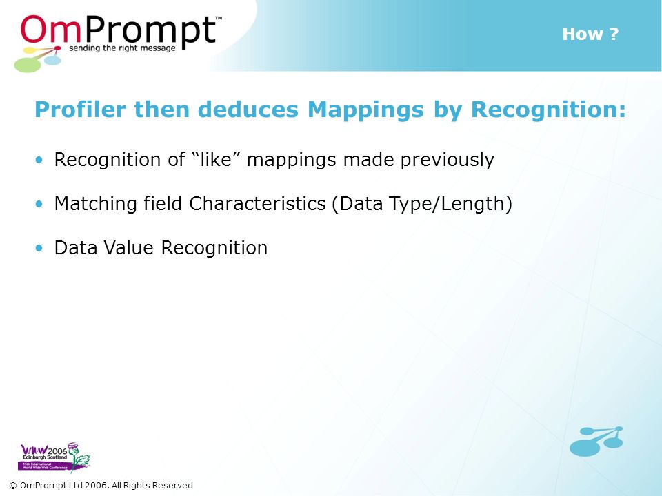How ? © OmPrompt Ltd 2006. All Rights Reserved Profiler then deduces Mappings by Recognition: Recognition of like mappings made previously Matching fi