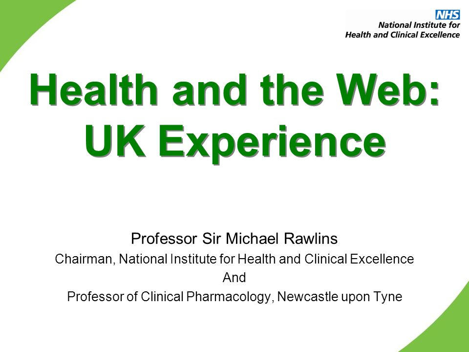 Health and the Web: UK Experience Professor Sir Michael Rawlins Chairman, National Institute for Health and Clinical Excellence And Professor of Clini