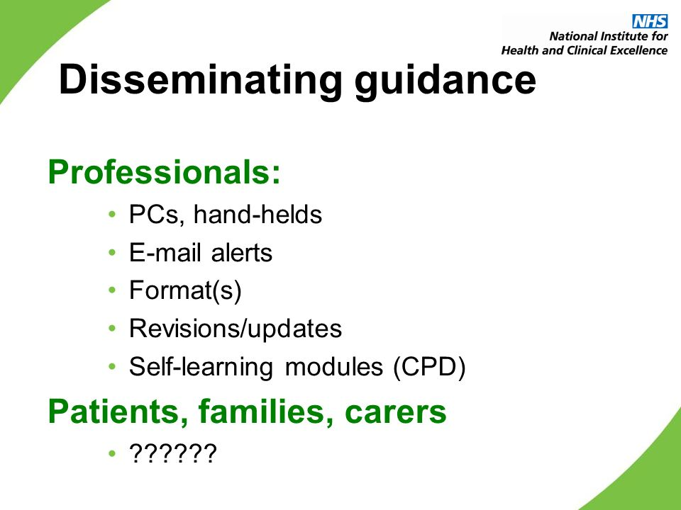 Disseminating guidance Professionals: PCs, hand-helds E-mail alerts Format(s) Revisions/updates Self-learning modules (CPD) Patients, families, carers ??????