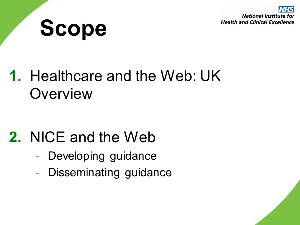 Scope 1. Healthcare and the Web: UK Overview 2. NICE and the Web - Developing guidance - Disseminating guidance