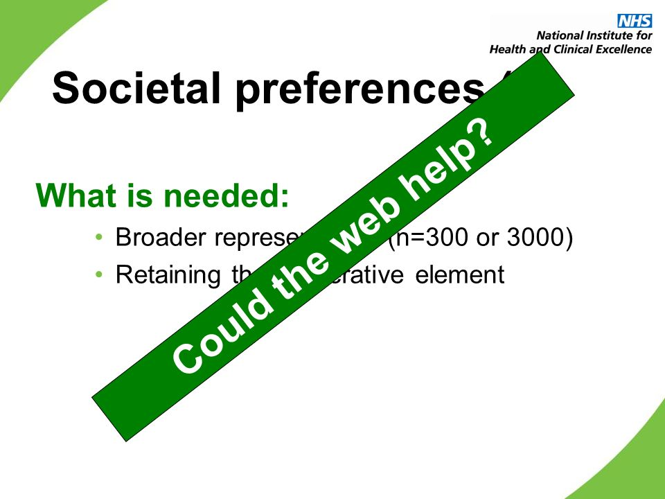Societal preferences (2) What is needed: Broader representation (n=300 or 3000) Retaining the deliberative element Could the web help