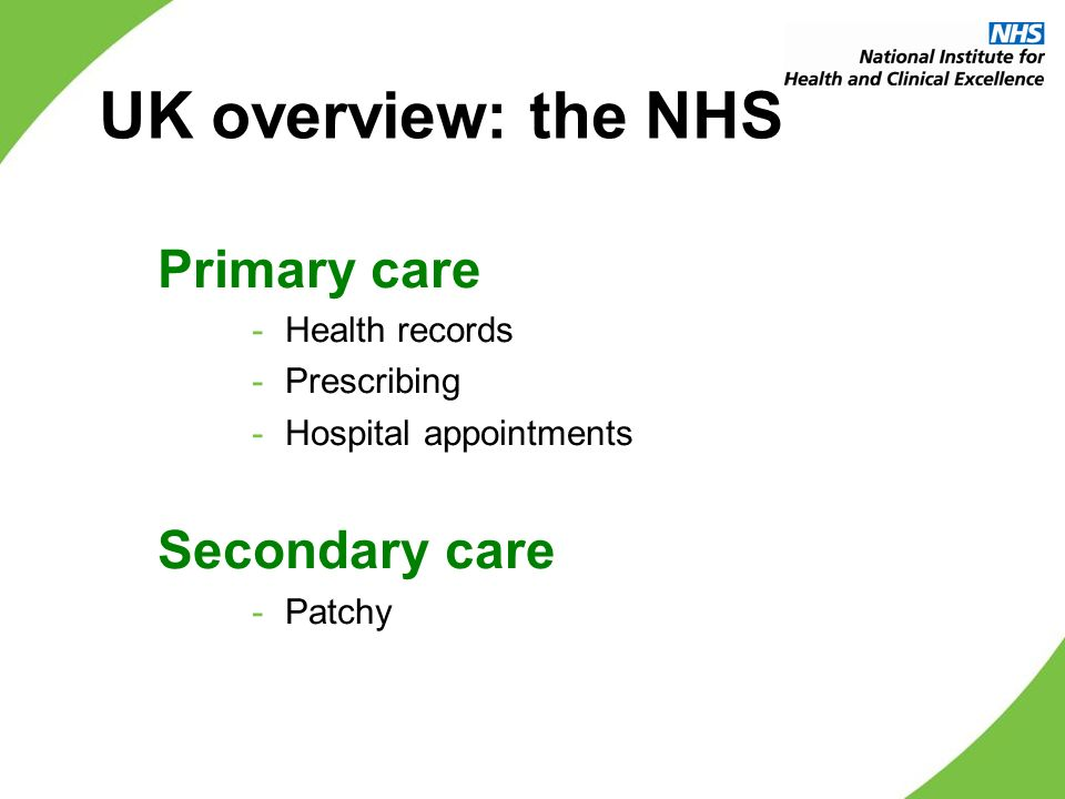 UK overview: the NHS Primary care -Health records -Prescribing -Hospital appointments Secondary care -Patchy