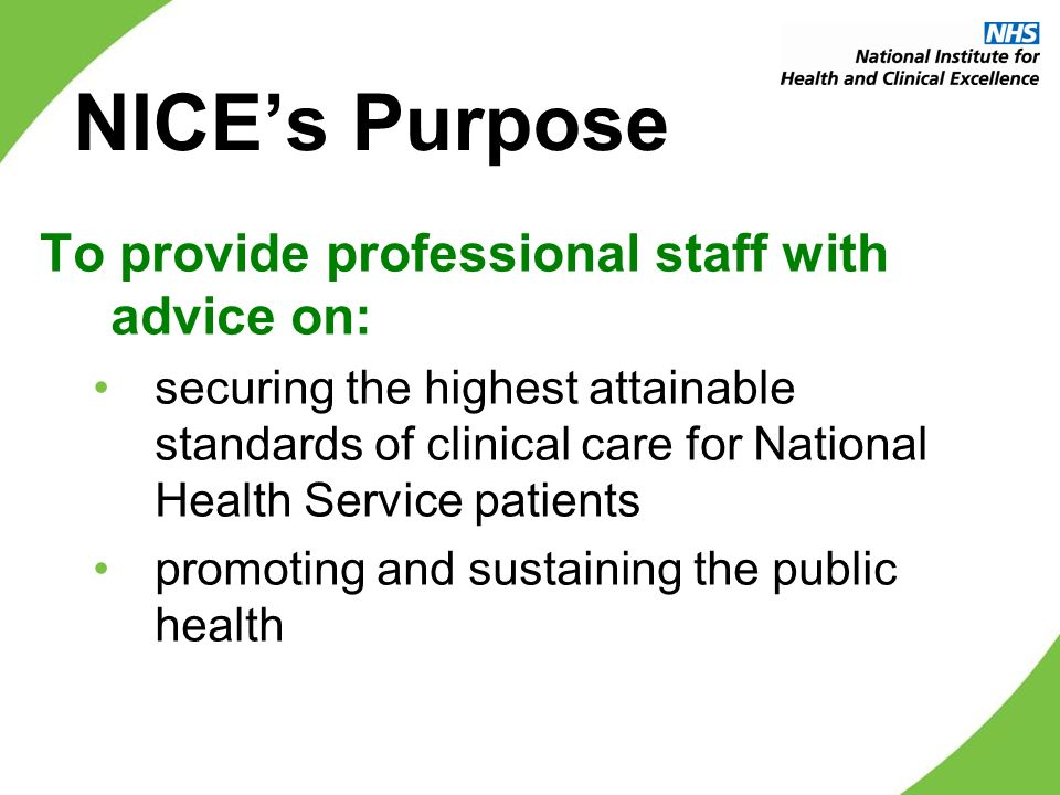 To provide professional staff with advice on: securing the highest attainable standards of clinical care for National Health Service patients promoting and sustaining the public health NICEs Purpose