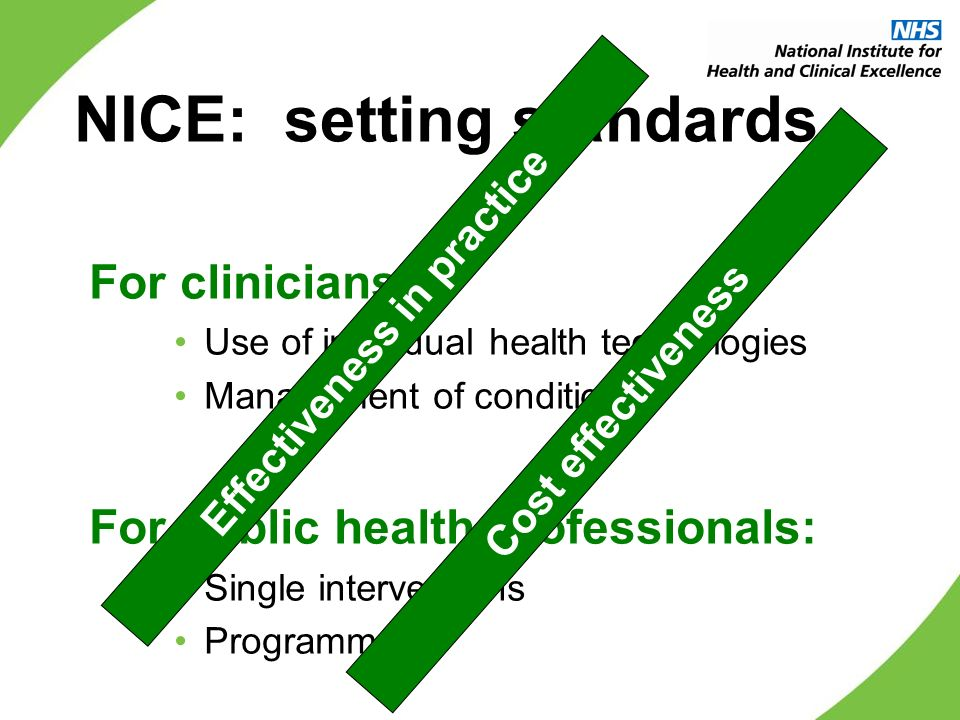 NICE: setting standards For clinicians: Use of individual health technologies Management of conditions For public health professionals: Single interventions Programmes Effectiveness in practice Cost effectiveness