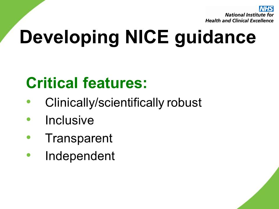 Developing NICE guidance Critical features: Clinically/scientifically robust Inclusive Transparent Independent