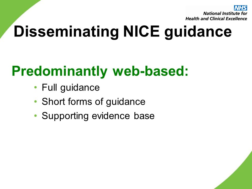 Disseminating NICE guidance Predominantly web-based: Full guidance Short forms of guidance Supporting evidence base