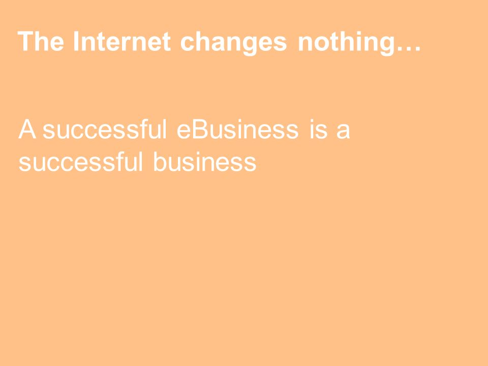 The Internet changes nothing… A successful eBusiness is a successful business