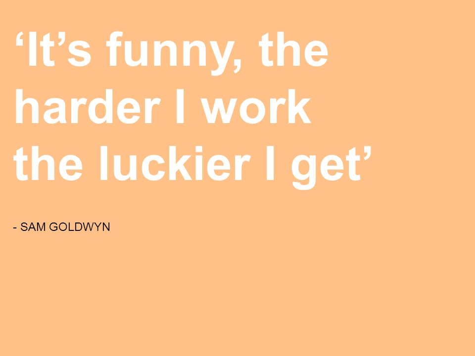 Its funny, the harder I work the luckier I get - SAM GOLDWYN