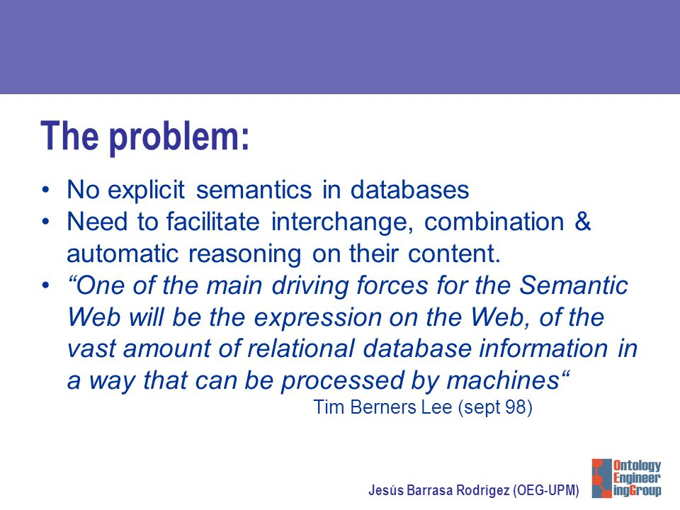 Jesús Barrasa Rodrígez (OEG-UPM) The problem: No explicit semantics in databases Need to facilitate interchange, combination & automatic reasoning on their content.