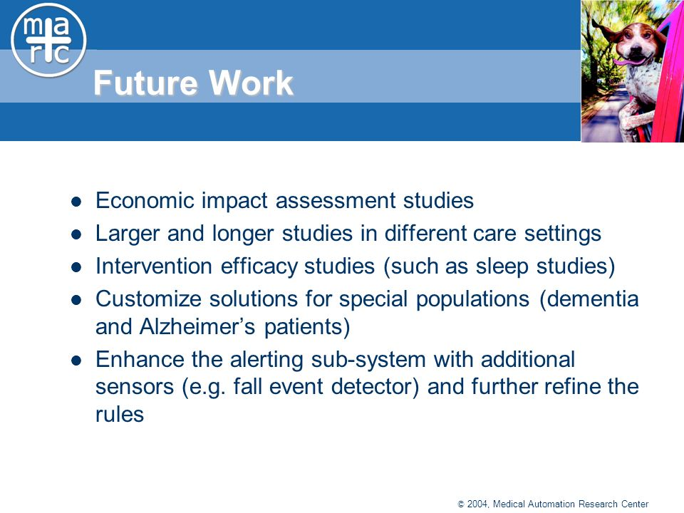 © 2004, Medical Automation Research Center Future Work Economic impact assessment studies Larger and longer studies in different care settings Intervention efficacy studies (such as sleep studies) Customize solutions for special populations (dementia and Alzheimers patients) Enhance the alerting sub-system with additional sensors (e.g.