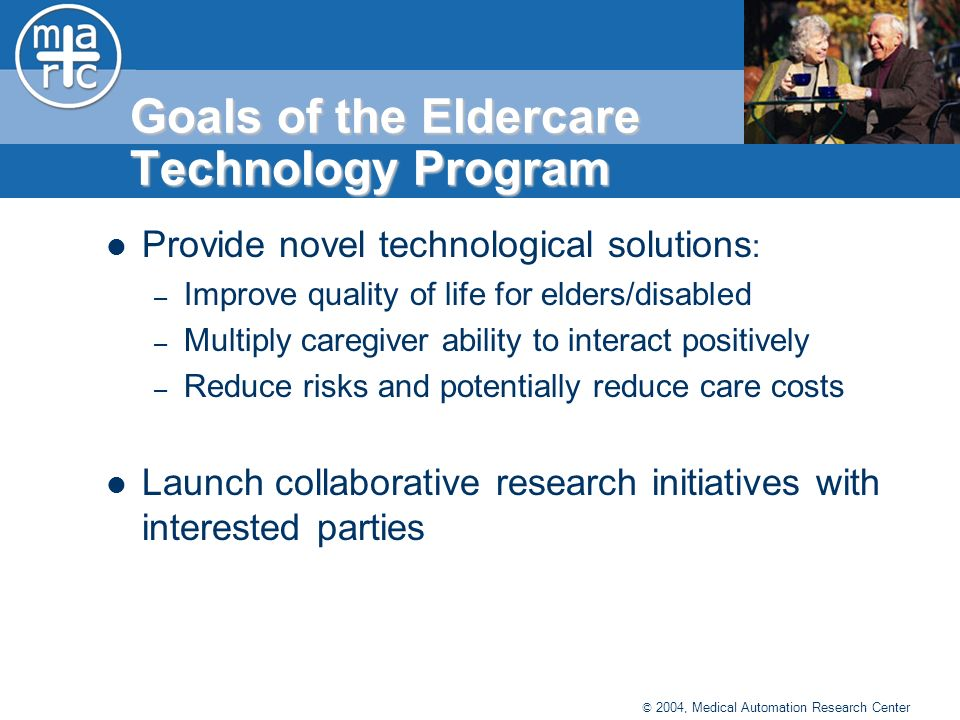 © 2004, Medical Automation Research Center Goals of the Eldercare Technology Program Provide novel technological solutions : – Improve quality of life for elders/disabled – Multiply caregiver ability to interact positively – Reduce risks and potentially reduce care costs Launch collaborative research initiatives with interested parties