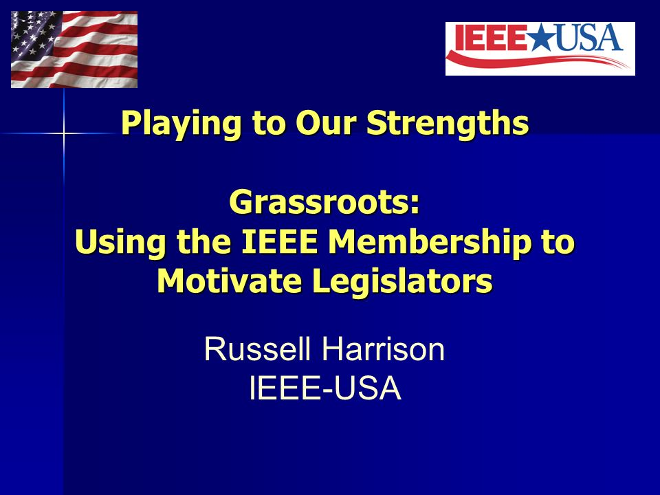 Playing to Our Strengths Grassroots: Using the IEEE Membership to Motivate Legislators Russell Harrison IEEE-USA