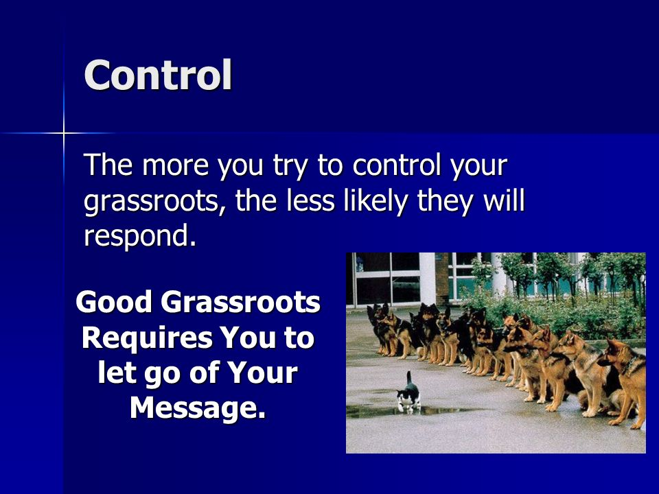 Control The more you try to control your grassroots, the less likely they will respond.