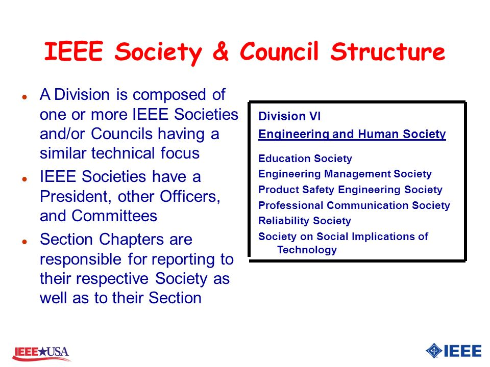 IEEE Society & Council Structure Division VI Engineering and Human Society Education Society Engineering Management Society Product Safety Engineering Society Professional Communication Society Reliability Society Society on Social Implications of Technology l A Division is composed of one or more IEEE Societies and/or Councils having a similar technical focus l IEEE Societies have a President, other Officers, and Committees l Section Chapters are responsible for reporting to their respective Society as well as to their Section