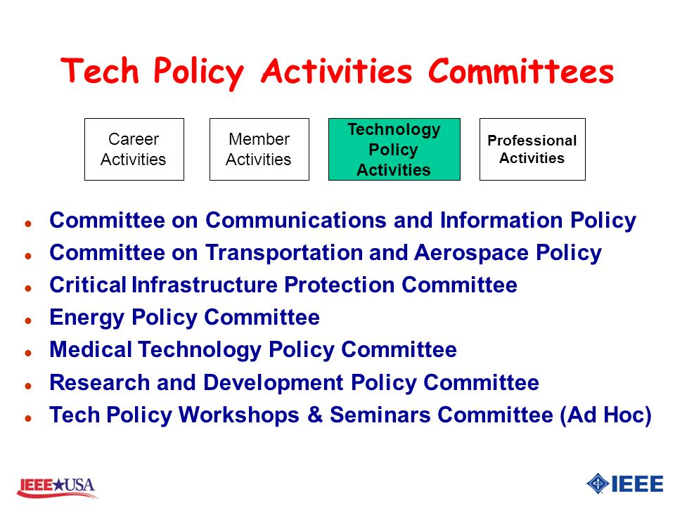 Tech Policy Activities Committees l Committee on Communications and Information Policy l Committee on Transportation and Aerospace Policy l Critical Infrastructure Protection Committee l Energy Policy Committee l Medical Technology Policy Committee l Research and Development Policy Committee l Tech Policy Workshops & Seminars Committee (Ad Hoc) Career Activities Member Activities Professional Activities Technology Policy Activities