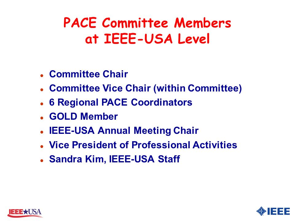 PACE Committee Members at IEEE-USA Level l Committee Chair l Committee Vice Chair (within Committee) l 6 Regional PACE Coordinators l GOLD Member l IEEE-USA Annual Meeting Chair l Vice President of Professional Activities l Sandra Kim, IEEE-USA Staff