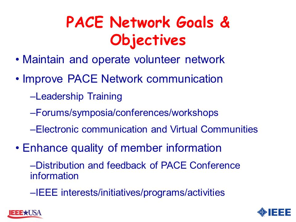 PACE Network Goals & Objectives Maintain and operate volunteer network Improve PACE Network communication –Leadership Training –Forums/symposia/conferences/workshops –Electronic communication and Virtual Communities Enhance quality of member information –Distribution and feedback of PACE Conference information –IEEE interests/initiatives/programs/activities