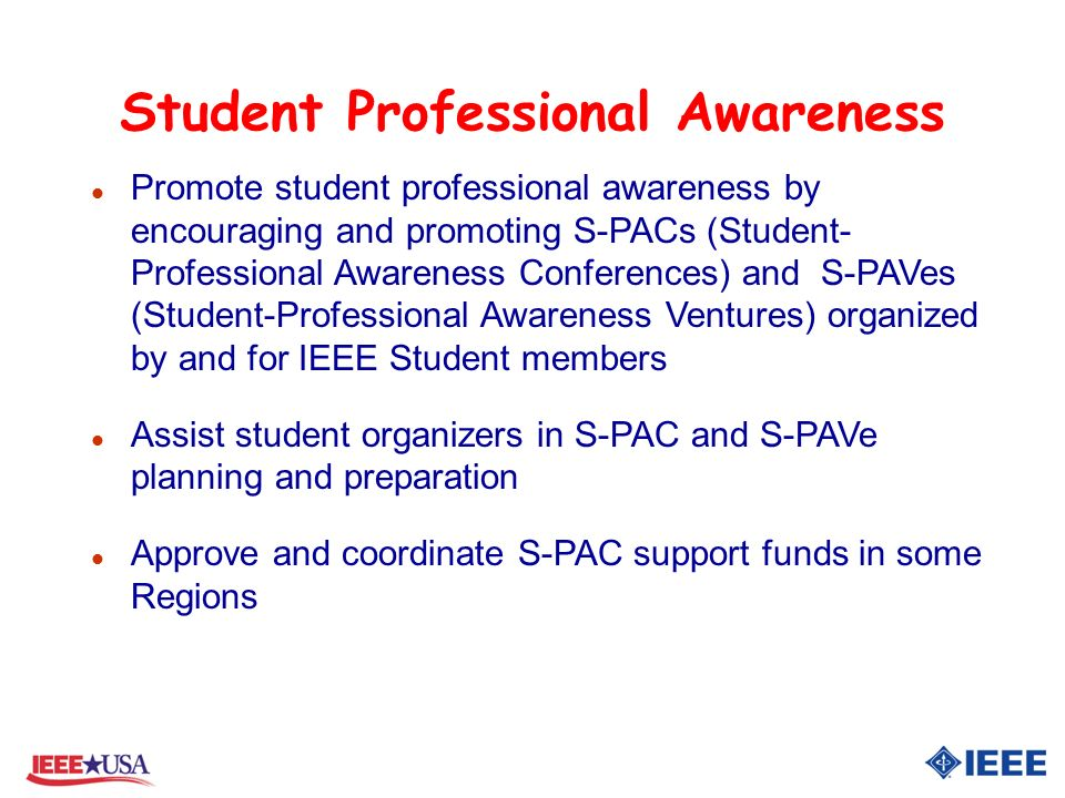Student Professional Awareness l Promote student professional awareness by encouraging and promoting S-PACs (Student- Professional Awareness Conferences) and S-PAVes (Student-Professional Awareness Ventures) organized by and for IEEE Student members l Assist student organizers in S-PAC and S-PAVe planning and preparation l Approve and coordinate S-PAC support funds in some Regions