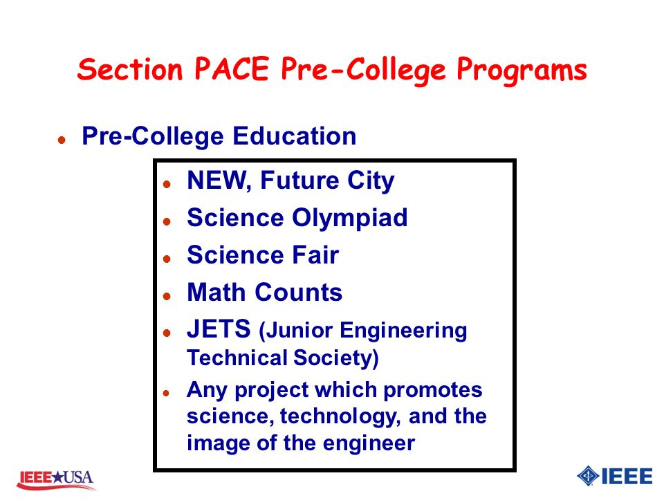 Section PACE Pre-College Programs l Pre-College Education l NEW, Future City l Science Olympiad l Science Fair l Math Counts l JETS (Junior Engineering Technical Society) l Any project which promotes science, technology, and the image of the engineer