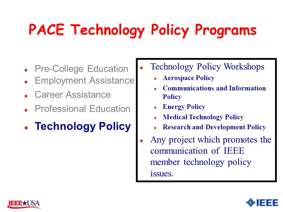 PACE Technology Policy Programs l Pre-College Education l Employment Assistance l Career Assistance l Professional Education l Technology Policy l Technology Policy Workshops l Aerospace Policy l Communications and Information Policy l Energy Policy l Medical Technology Policy l Research and Development Policy l Any project which promotes the communication of IEEE member technology policy issues.