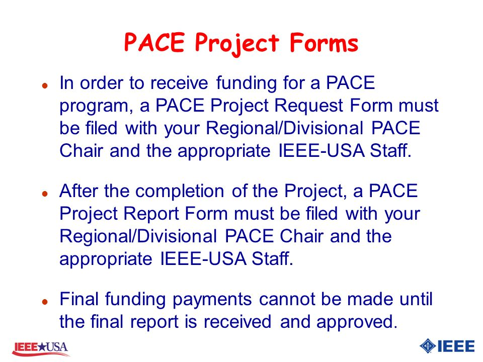PACE Project Forms l In order to receive funding for a PACE program, a PACE Project Request Form must be filed with your Regional/Divisional PACE Chair and the appropriate IEEE-USA Staff.