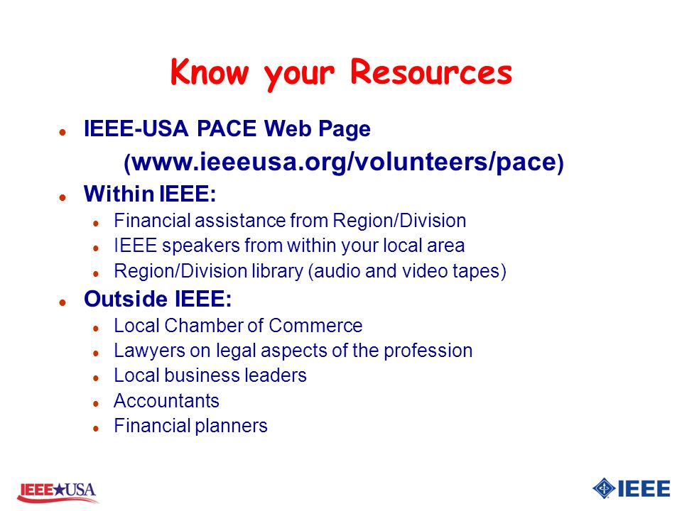 Know your Resources l IEEE-USA PACE Web Page ( www.ieeeusa.org/volunteers/pace ) l Within IEEE: l Financial assistance from Region/Division l IEEE speakers from within your local area l Region/Division library (audio and video tapes) l Outside IEEE: l Local Chamber of Commerce l Lawyers on legal aspects of the profession l Local business leaders l Accountants l Financial planners