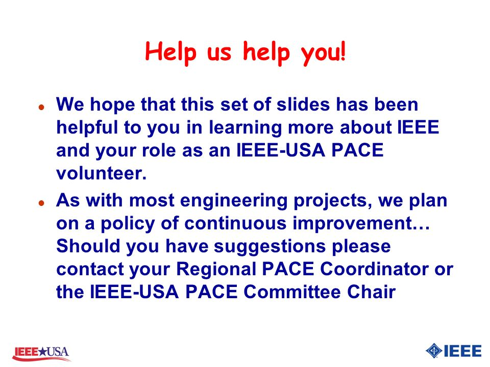 Help us help you! l We hope that this set of slides has been helpful to you in learning more about IEEE and your role as an IEEE-USA PACE volunteer. l