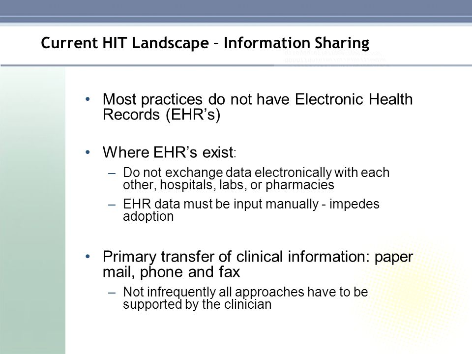 Current HIT Landscape – Information Sharing Most practices do not have Electronic Health Records (EHRs) Where EHRs exist : –Do not exchange data elect