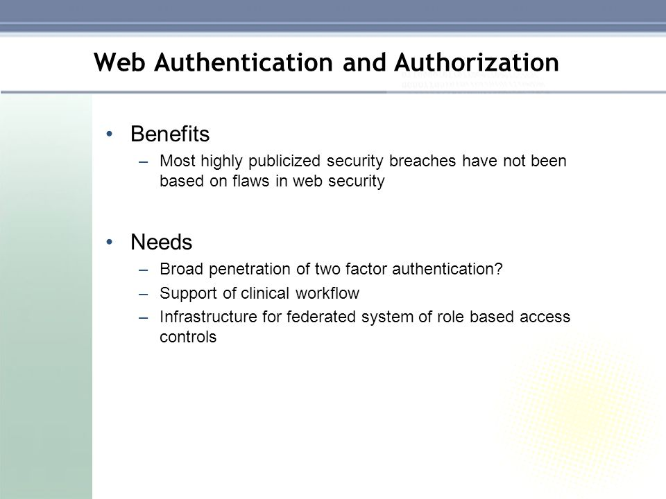 Web Authentication and Authorization Benefits –Most highly publicized security breaches have not been based on flaws in web security Needs –Broad penetration of two factor authentication.