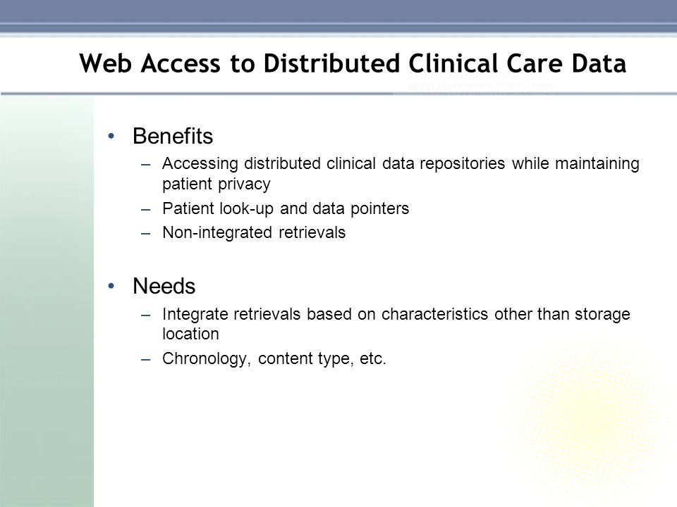 Web Access to Distributed Clinical Care Data Benefits –Accessing distributed clinical data repositories while maintaining patient privacy –Patient look-up and data pointers –Non-integrated retrievals Needs –Integrate retrievals based on characteristics other than storage location –Chronology, content type, etc.