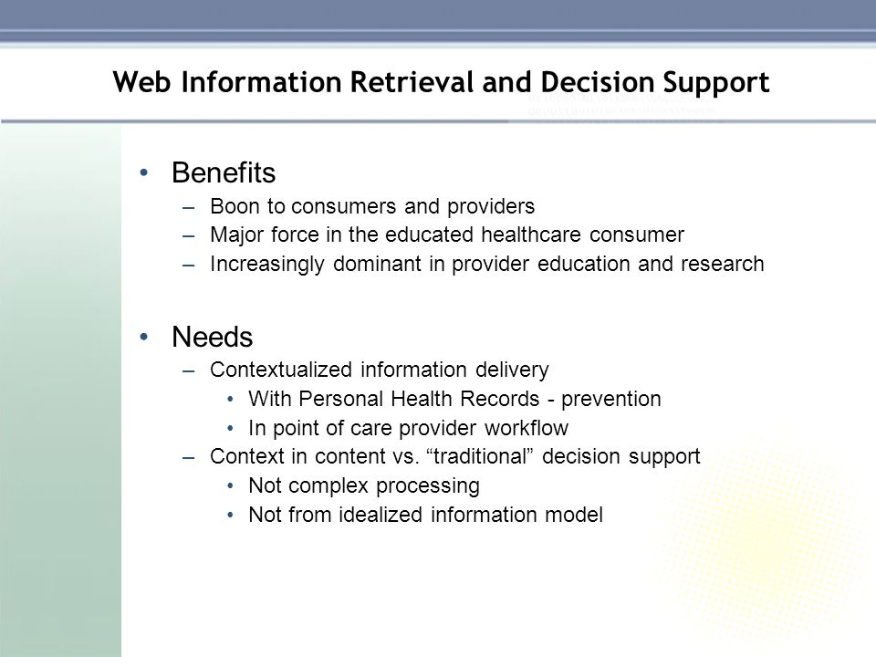 Web Information Retrieval and Decision Support Benefits –Boon to consumers and providers –Major force in the educated healthcare consumer –Increasingl