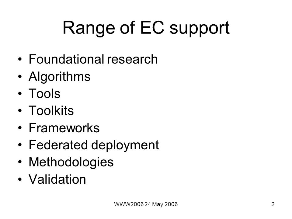 WWW May Range of EC support Foundational research Algorithms Tools Toolkits Frameworks Federated deployment Methodologies Validation