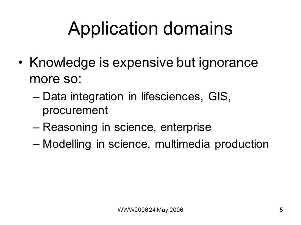 WWW2006 24 May 20065 Application domains Knowledge is expensive but ignorance more so: –Data integration in lifesciences, GIS, procurement –Reasoning in science, enterprise –Modelling in science, multimedia production