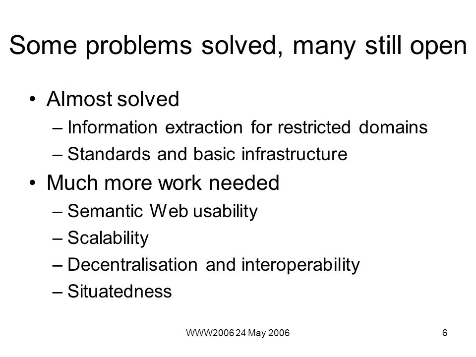 WWW2006 24 May 20066 Some problems solved, many still open Almost solved –Information extraction for restricted domains –Standards and basic infrastructure Much more work needed –Semantic Web usability –Scalability –Decentralisation and interoperability –Situatedness