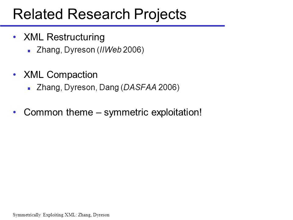 Symmetrically Exploiting XML: Zhang, Dyreson Related Research Projects XML Restructuring Zhang, Dyreson (IIWeb 2006) XML Compaction Zhang, Dyreson, Dang (DASFAA 2006) Common theme – symmetric exploitation!