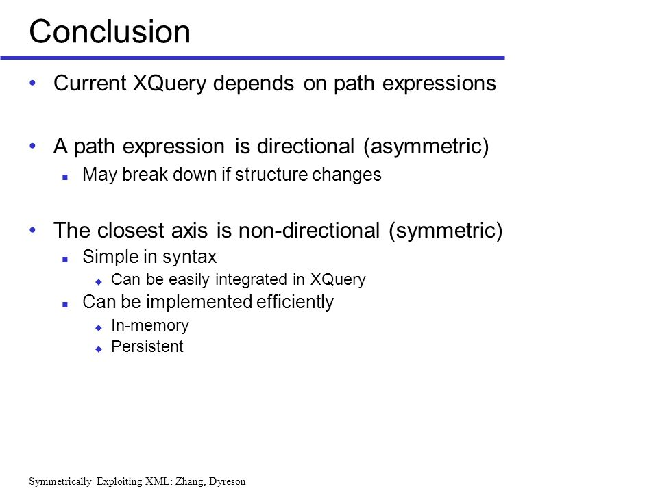 Symmetrically Exploiting XML: Zhang, Dyreson Conclusion Current XQuery depends on path expressions A path expression is directional (asymmetric) May b
