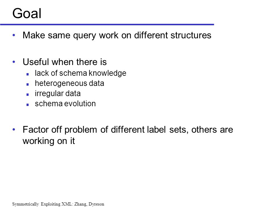 Symmetrically Exploiting XML: Zhang, Dyreson Goal Make same query work on different structures Useful when there is lack of schema knowledge heterogeneous data irregular data schema evolution Factor off problem of different label sets, others are working on it